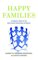 Happy Families : A Parents' Guide to the Non-Violent Resistance Approach - Carmelite Avraham-Krehwinkel