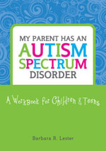 My Parent has an Autism Spectrum Disorder : A Workbook for Children and Teens - Barbara Lester
