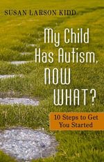 My Child Has Autism, Now What? : 10 Steps to Get You Started - Susan Larson-Kidd