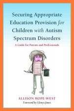 Securing Appropriate Education Provision for Children with Autism Spectrum Disorders : A Guide for Parents and Professionals - Allison Hope-West