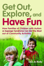 Get Out, Explore, and Have Fun! : How Families of Children with Autism or Asperger Syndrome Can Get the Most Out of Community Activities - Lisa Jo Rudy