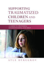 Supporting Traumatized Children and Teenagers : A Guide to Providing Understanding and Help - Atle Dyregrov