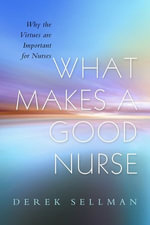 What Makes a Good Nurse : Why the Virtues Are Important for Nurses - Derek Sellman