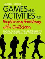 Games and Activities for Exploring Feelings with Children : Giving Children the Confidence to Navigate Emotions and Friendships - Vanessa Rogers