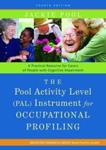 The Pool Activity Level (PAL) Instrument for Occupational Profiling : A Practical Resource for Carers of People with Cognitive Impairment Fourth Editio - Jackie Pool