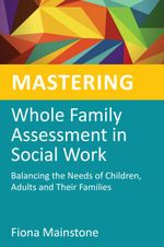 Mastering Whole Family Assessment in Social Work : Balancing the Needs of Children, Adults and Their Families - Fiona Mainstone