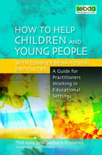 How to Help Children and Young People with Complex Behavioural Difficulties : A Guide for Practitioners Working in Educational Settings - Ted Cole