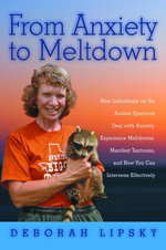 From Anxiety to Meltdown : How Individuals on the Autism Spectrum Deal with Anxiety, Experience Meltdowns, Manifest Tantrums, and How You Can Intervene - Deborah Lipsky