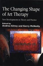 The Changing Shape of Art Therapy : New Developments in Theory and Practice