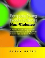 Equipping Young People to Choose Non-Violence : A Violence Reduction Programme to Understand Violence, Its Effects, Where It Comes From and How to Prev - Gerry Heery