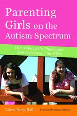 Parenting Girls on the Autism Spectrum : Overcoming the Challenges and Celebrating the Gifts - Eileen Riley-Hall