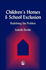 Children's Homes and School Exclusion : Redefining the Problem - Isabelle Brodie