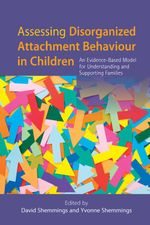 Assessing Disorganized Attachment Behaviour in Children : An Evidence-Based Model for Understanding and Supporting Families - Yvonne Shemmings
