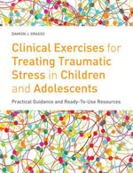 Clinical Exercises for Treating Traumatic Stress in Children and Adolescents : Practical Guidance and Ready-to-use Resources - Damion J. Grasso