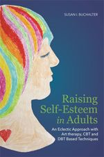 Raising Self-Esteem in Adults : An Eclectic Approach with Art Therapy, CBT and DBT Based Techniques - Susan Buchalter