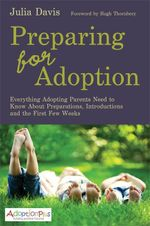 Preparing for Adoption : Everything Adopting Parents Need to Know About Preparations, Introductions and the First Few Weeks