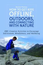 How to Get Kids Offline, Outdoors, and Connecting with Nature : 200+ Creative Activities to Encourage Self-Esteem, Mindfulness, and Wellbeing - Bonnie Thomas