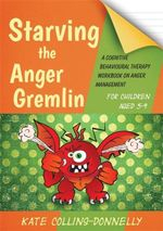 Starving the Anger Gremlin for Children Aged 5-9 : A Cognitive Behavioural Therapy Workbook on Anger Management - Kate Collins-Donnelly