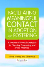 Facilitating Meaningful Contact in Adoption and Fostering : A Trauma-Informed Approach to Planning, Assessing and Good Practice