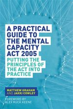 A Practical Guide to the Mental Capacity Act 2005 : Putting the Principles of the Act Into Practice - Matthew Graham