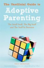 The Unofficial Guide to Adoptive Parenting : The Small Stuff, The Big Stuff and The Stuff In Between - Sally Donovan