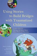Using Stories to Build Bridges with Traumatized Children : Creative Ideas for Therapy, Life Story Work, Direct Work and Parenting - Kim Golding