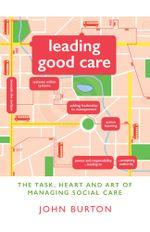 Leading Good Care : The Task, Heart and Art of Managing Social Care - John Burton
