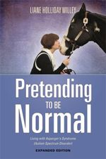 Pretending to Be Normal : Living with Asperger's Syndrome (Autism Spectrum Disorder) Expanded Edition - Liane Holliday Willey