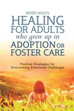 Healing for Adults Who Grew Up in Adoption or Foster Care : Positive Strategies for Overcoming Emotional Challenges - Renee Wolfs