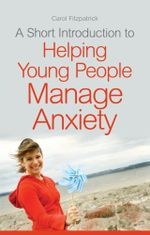 A Short Introduction to Helping Young People Manage Anxiety - Carol Fitzpatrick