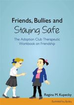 Friends, Bullies and Staying Safe : The Adoption Club Therapeutic Workbook on Friendship - Regina M. Kupecky