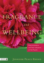 Fragrance and Wellbeing : Plant Aromatics and Their Influence on the Psyche - Jennifer Peace Rhind