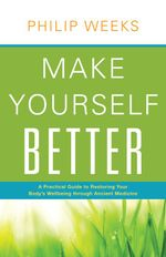 Make Yourself Better : A Practical Guide to Restoring Your Body's Wellbeing Through Ancient Medicine - Philip Weeks