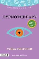 Principles of Hypnotherapy : What it is, how it works, and what it can do for you Revised Edition - Vera Peiffer