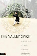 The Valley Spirit : A Female Story of Daoist Cultivation - Lindsey Wei