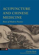 Acupuncture and Chinese Medicine : Roots of Modern Practice - Charles Buck
