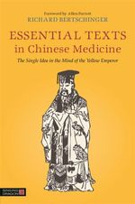 Essential Texts in Chinese Medicine : The Single Idea in the Mind of the Yellow Emperor - Richard Bertschinger
