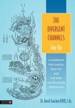 The Divergent Channels - Jing Bie : A Handbook for Clinical Practice and Five Shen Nei Dan Inner Meditation - David Twicken