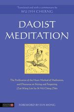 Daoist Meditation : The Purification of the Heart Method of Meditation and Discourse on Sitting and Forgetting (Zuò Wàng Lùn) by Si Ma Cheng Zhen - Wu Jyh Cherng