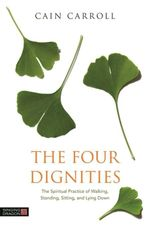 The Four Dignities : The Spiritual Practice of Walking, Standing, Sitting, and Lying Down - Cain Carroll
