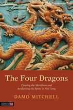 The Four Dragons : Clearing the Meridians and Awakening the Spine in Nei Gong - Damien Mitchell