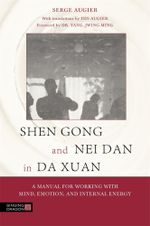 Shen Gong and Nei Dan in Da Xuan : A Manual for Working with Mind, Emotion, and Internal Energy - Serge Augier