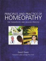 Principles and Practice of Homeopathy : The Therapeutic and Healing Process - David Owen