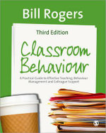 Classroom Behaviour : A Practical Guide to Effective Teaching, Behaviour Management and Colleague Support - William A. Rogers