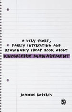 A Very Short, Fairly Interesting and Reasonably Cheap Book About Knowledge Management : Very Short, Fairly Interesting & Cheap Books - Joanne Roberts