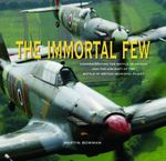 The Immortal Few : Commemorating the Battle of Britain and the Aircraft of the Battle of Britain Memorial Flight - Martin Bowman