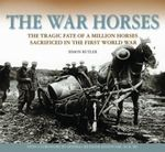 The War Horses : The Tragic Fate of a Million Horses Sacrificed in the First World War - Simon Butler