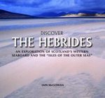 Discover the Hebrides : An Exploration of Scotland's Western Seaboard and the Isles of the Outer Seas - Iain McGowan