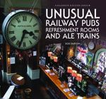 Unusual Railway Pubs, Refreshment Rooms and Ale Trains - Bob Barton