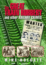 The Great Train Robbery : And Other Railway Crimes - Mike Holgate